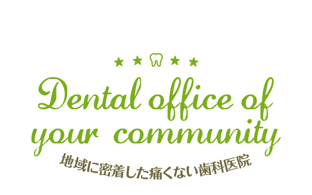 Dental office of your community 地域に密着した痛くない歯科医院